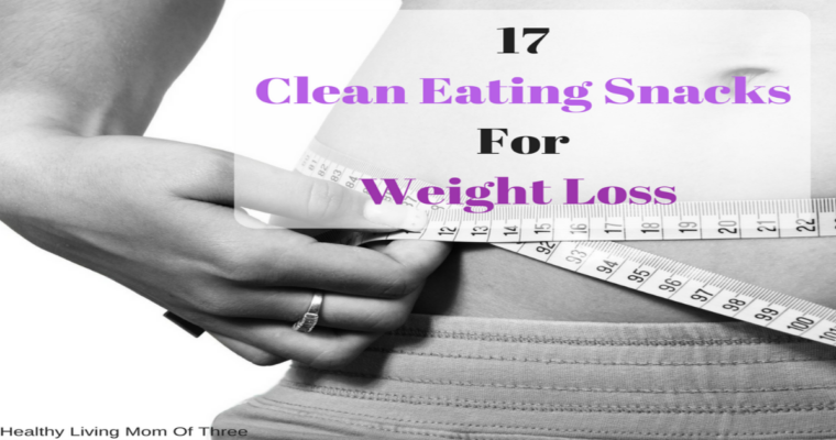 17 Clean Eating Snacks For Weight Loss